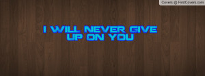 WilL NeVeR GiVe Up On yOu Profile Facebook Covers