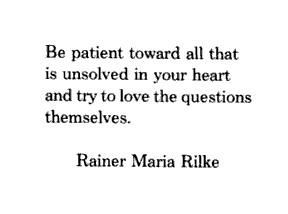 ... heart and try to love the questions themselves. ~ Rainer Maria Rilke