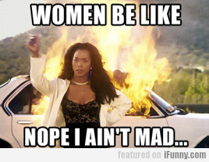 Women Be Like, Nope I Ain't Mad