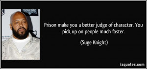 Prison make you a better judge of character. You pick up on people ...