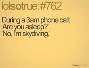 During a 3am phone call:'Are you asleep?''No, I'm skydiving.'