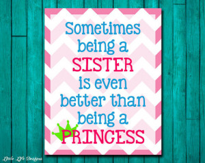 ... Quotes. Sometimes being a SISTER is even better than being a PRINCESS