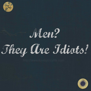 Men? They Are Idiots!!