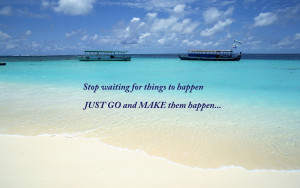 """Stop waiting for things to happen JUST GO and MAKE them happen."""""""