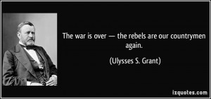 ... is over — the rebels are our countrymen again. - Ulysses S. Grant