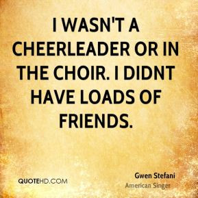 ... wasn't a cheerleader or in the choir. I didnt have loads of friends