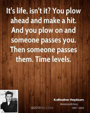 It's life, isn't it? You plow ahead and make a hit. And you plow on ...