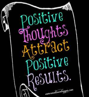 Positive Thoughts Attract Positive Results.