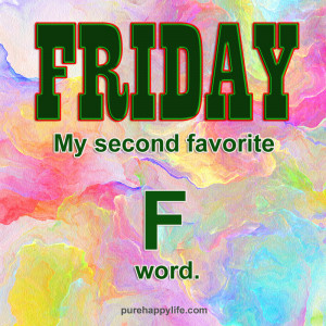 """Positive Quote: Friday, my second favorite """"F"""" word"""
