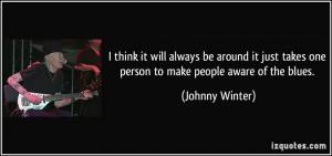 ... takes one person to make people aware of the blues. - Johnny Winter