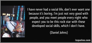 have never had a social life, don't ever want one because it's boring ...