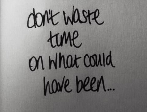 Don't waste time on what could have been.