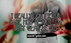 really don't even care how we met, I'm just glad we did.