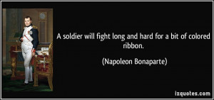 ... fight long and hard for a bit of colored ribbon. - Napoleon Bonaparte