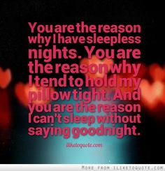 ... tight. And you are the reason I can't sleep without saying goodnight