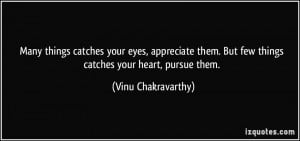 ... them. But few things catches your heart, pursue them. - Vinu