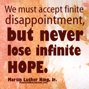 We must accept finite disappointment, but never lose infinite hope ...