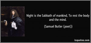 Night is the Sabbath of mankind, To rest the body and the mind ...