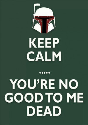 Keep calm... you're no good to me dead