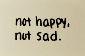 Not Happy Not Sad ~ Inspirational Quote