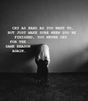 Cry as hard as you want to, But just make sure when you're finished ...