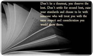 Don't be a doormat, you deserve the best. Don't settle for second best ...