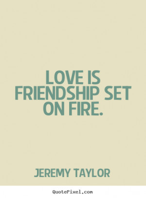 Love is friendship set on fire. Jeremy Taylor friendship quote