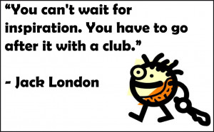 You can't wait for inspiration. You have to go after it with a club ...