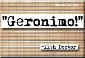 Geronimo 11th Doctor Quote Magnet or Pocket Mirror (no.337)