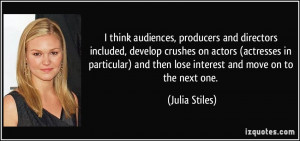 and then lose interest and move on to the next one Julia Stiles