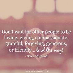 don t wait for other people to be loving giving compassionate grateful ...
