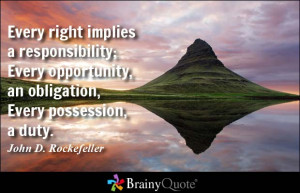 Every right implies a responsibility; Every opportunity, an obligation ...