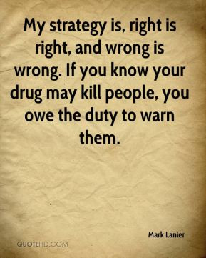 is, right is right, and wrong is wrong. If you know your drug may kill ...