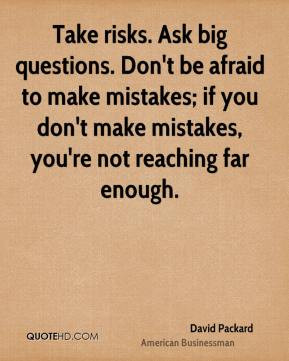 David Packard - Take risks. Ask big questions. Don't be afraid to make ...