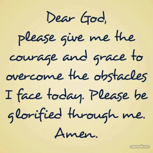 Dear God, please give me the courage & grace to overcome the obstacles ...