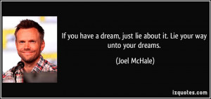 If you have a dream, just lie about it. Lie your way unto your dreams ...