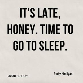 Pinky Mulligan - It's late, honey. Time to go to sleep.