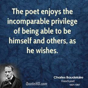 The poet enjoys the incomparable privilege of being able to be himself ...