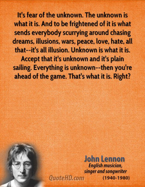 It's fear of the unknown. The unknown is what it is. And to be ...