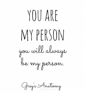 You are my person. You will always be my person. ~Grey's Anatomy ...