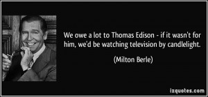 ... for him, we'd be watching television by candlelight. - Milton Berle