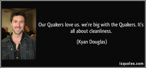 ... we're big with the Quakers. It's all about cleanliness. - Kyan Douglas