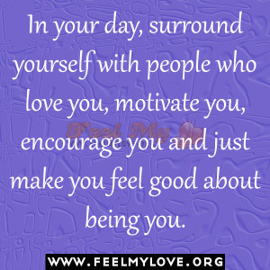 In your day, surround yourself with people who love you, motivate you ...