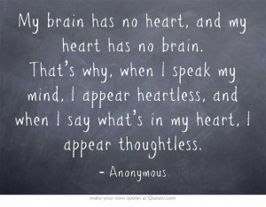 My brain has no heart, and my heart has no brain. That's why, when I ...