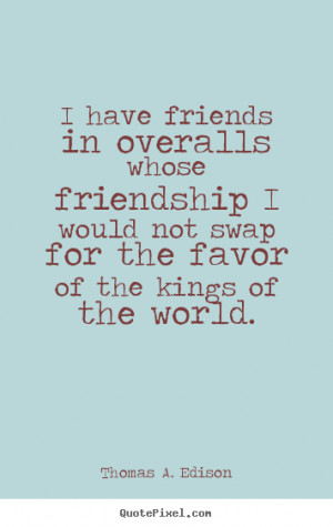 ... quotes about friendship - I have friends in overalls whose friendship