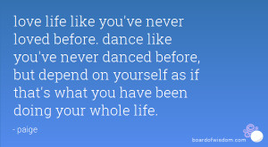 love life like you've never loved before. dance like you've never ...