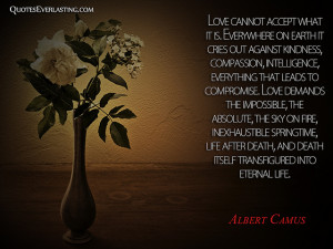 Love cannot accept what it is. Everywhere on Earth it cries out ...