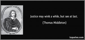 Justice may wink a while, but see at last. - Thomas Middleton