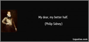 My dear, my better half. - Philip Sidney