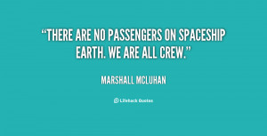 """There are no passengers on spaceship earth. We are all crew."""""""